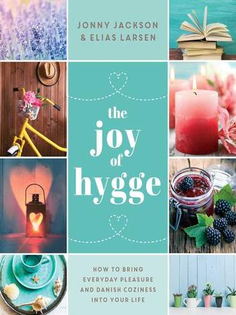 Jonny Jackson: The joy of hygge : How to bring everyday pleasure and danish coziness into your life