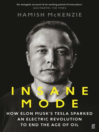 Hamish McKenzie: Insane mode : How Elon Musk's Tesla Sparked an Electric Revolution to End the Age of Oil
