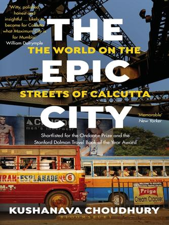 Kushanava Choudhury: The epic city : The World on the Streets of Calcutta