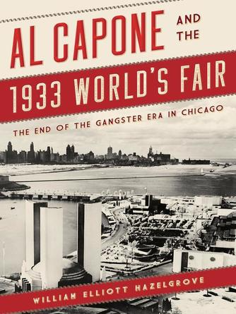 William Elliott Hazelgrove: Al capone and the 1933 world's fair : The End of the Gangster Era in Chicago