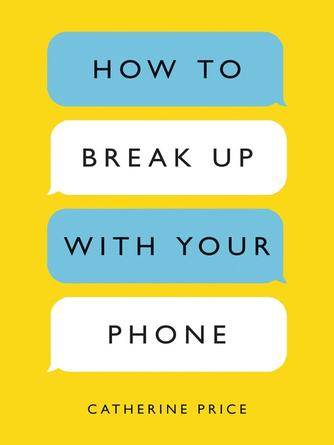 Catherine Price: How to break up with your phone : The 30-Day Plan to Take Back Your Life