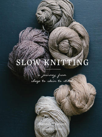 Hannah Thiessen: Slow knitting : A Journey from Sheep to Skein to Stitch