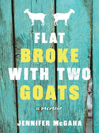 Jennifer McGaha: Flat broke with two goats : A Memoir