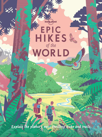 Lonely Planet: Epic hikes of the world : Explore the planet's most thrilling treks and trails