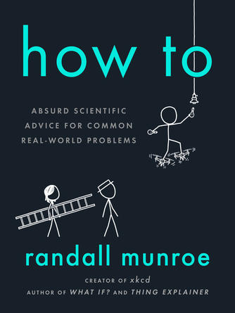Randall Munroe: How to : Absurd scientific advice for common real-world problems