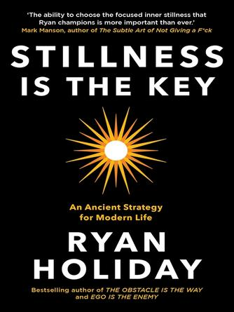 Ryan Holiday: Stillness is the key : An Ancient Strategy for Modern Life