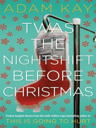 Adam Kay: Twas the nightshift before christmas : Festive hospital diaries from the author of million-copy hit This is Going to Hurt