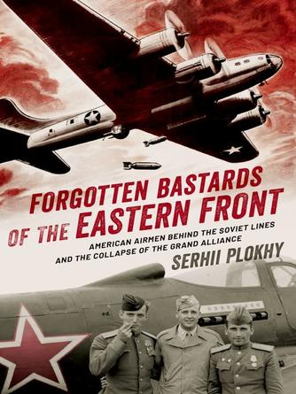 Serhii Plokhy: Forgotten bastards of the eastern front : American Airmen behind the Soviet Lines and the Collapse of the Grand Alliance