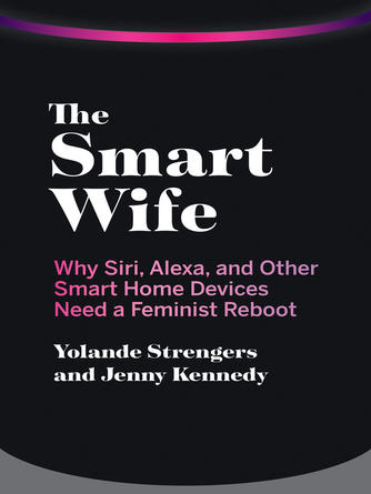Yolande Strengers: The smart wife : Why siri, alexa, and other smart home devices need a feminist reboot