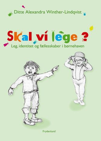 Ditte Alexandra Winther-Lindqvist: Skal vi lege? : leg, identitet og fællesskaber i børnehaven