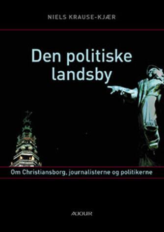 Niels Krause-Kjær: Den politiske landsby : om Christiansborg, journalisterne og politikerne