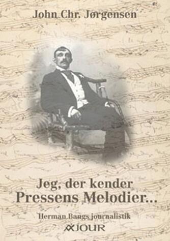 John Chr. Jørgensen (f. 1944): Jeg, der kender pressens melodier - : Herman Bangs journalistik