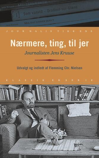 Jens Kruuse: Nærmere, ting, til jer : journalisten Jens Kruuse
