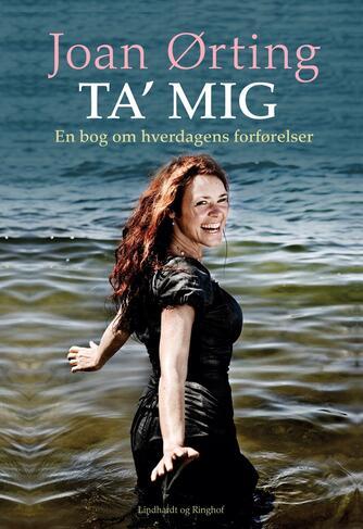 Joan Ørting: Ta' mig : en bog om hverdagens forførelser