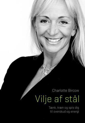 Charlotte Bircow: Vilje af stål : tænk, træn og spis dig til overskud og energi