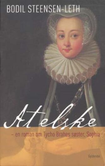 Bodil Steensen-Leth: At elske : en roman om Tycho Brahes søster, Sophia