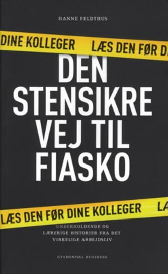 Hanne Feldthus: Den stensikre vej til fiasko : underholdende og lærerige historier fra det virkelige arbejdsliv : læs den før dine kolleger