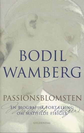 Bodil Wamberg: Passionsblomsten : en biografisk fortælling om Mathilde Fibiger