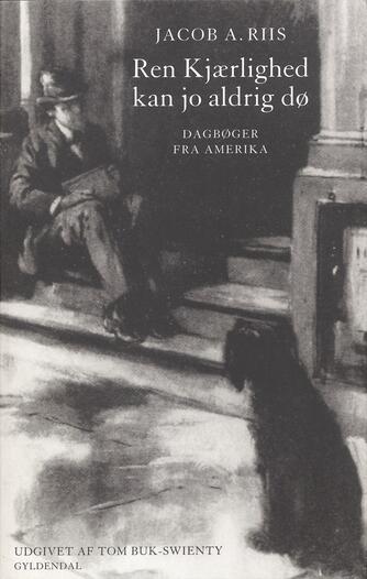Jacob A. Riis: Ren kjærlighed kan jo aldrig dø : dagbøger fra Amerika