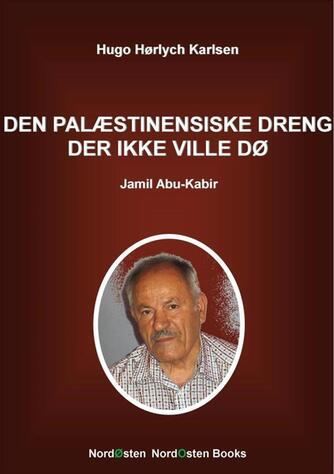 Hugo Hørlych Karlsen: Den palæstinensiske dreng der ikke ville dø : Jamil Abu-Kabir