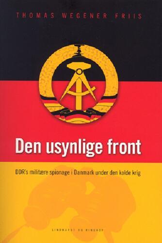 Thomas Wegener Friis: Den usynlige front : DDR's militære spionage i Danmark under den kolde krig