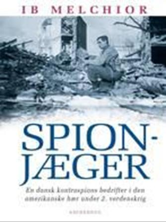Ib Melchior: Spionjæger : en dansk kontraspions bedrifter i den amerikanske hær under 2. verdenskrig