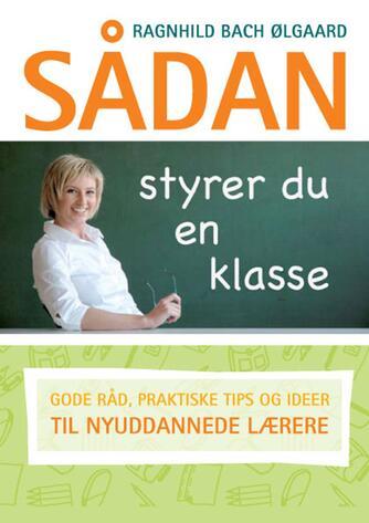 Ragnhild Bach Ølgaard: Sådan styrer du en klasse : gode råd, praktiske tips og ideer til nyuddannede lærere