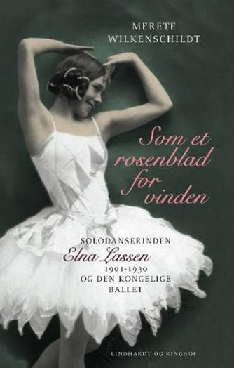 Merete Wilkenschildt: Som et rosenblad for vinden : solodanserinden Elna Lassen 1901-1930 og Den Kongelige Ballet