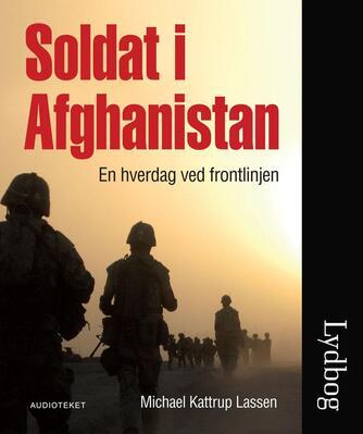 Michael Kattrup Lassen: Soldat i Afghanistan : en hverdag ved frontlinjen