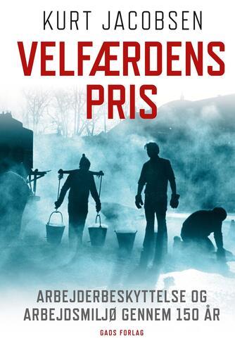 Kurt Jacobsen (f. 1954): Velfærdens pris : arbejderbeskyttelse og arbejdsmiljø gennem 150 år