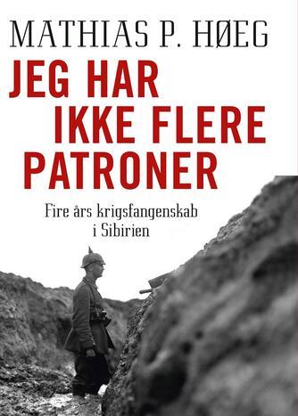 Mathias P. Høeg: Jeg har ikke flere patroner : fire års krigsfangenskab i Sibirien
