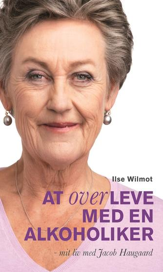 Ilse Wilmot, Helle Kjærulf: At overleve med en alkoholiker : mit liv med Jacob Haugaard