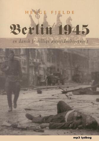 Helge Fjelde: Berlin 1945 : en dansk frivilligs øjenvidneberetning