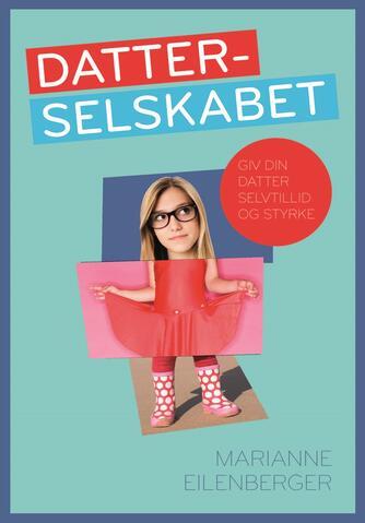 Marianne Eilenberger: Datterselskabet : giv din datter selvtillid og styrke