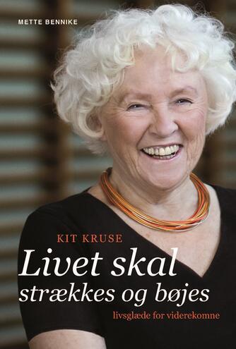 Mette Bennike: Livet skal strækkes og bøjes : Kit Kruse : livsglæde for viderekomne