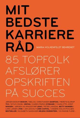 Maria Holkenfeldt Behrendt: Mit bedste karriereråd : 85 topfolk afslører opskriften på succes