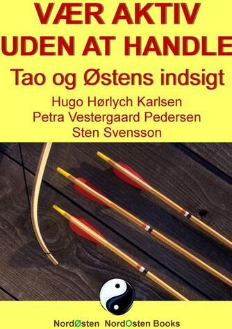 Sten Svensson, Hugo Hørlych Karlsen, Petra Vestergaard-Pedersen: Vær aktiv uden at handle : Tao og Østens indsigt