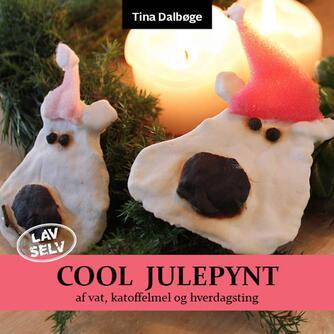 Tina Dalbøge: Lav selv cool julepynt : kridhvide figurer af vatrondeller, lim og kartoffelmel : krea-ideer for børn og voksne - følg vejledningen step by step