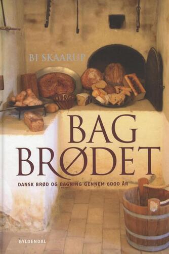 Bi Skaarup: Bag brødet : dansk brød og bagning gennem 6.000 år