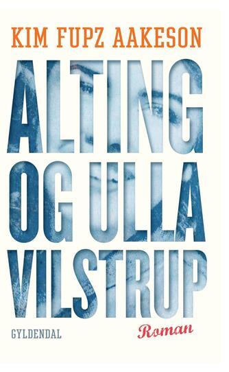 Kim Fupz Aakeson: Alting og Ulla Vilstrup : roman