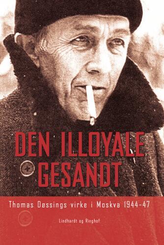 Jørgen Laustsen (f. 1973): Den illoyale gesandt : Thomas Døssings virke i Moskva 1944-47