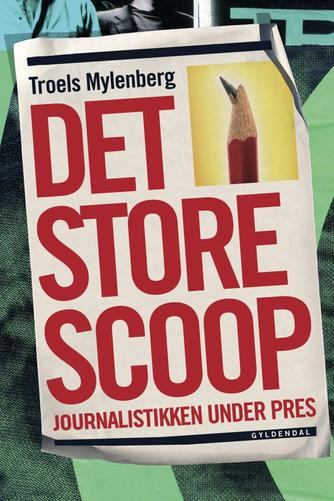 Troels Mylenberg: Det store scoop : journalistikken under pres