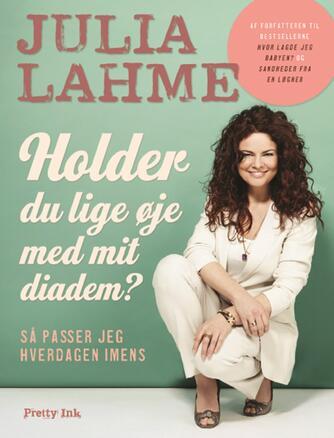 Julia Lahme: Holder du lige øje med mit diadem? : så passer jeg hverdagen imens