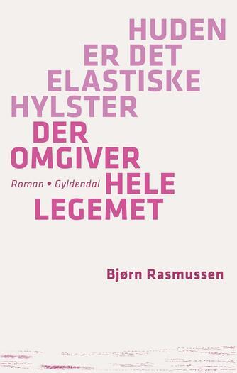 Bjørn Rasmussen (f. 1983): Huden er det elastiske hylster der omgiver hele legemet : roman