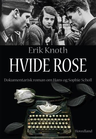 Erik Knoth: Hvide rose : dokumentarisk roman om Hans og Sophie Scholl