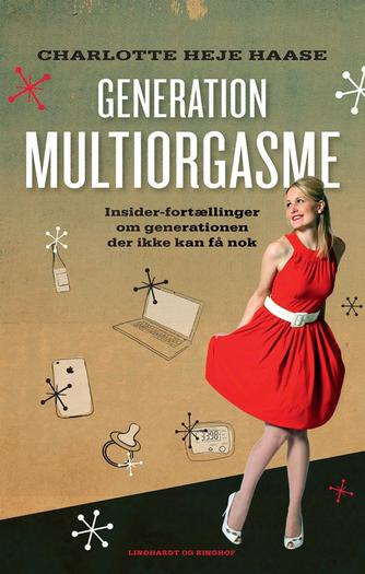 Charlotte Heje Haase: Generation multiorgasme : insider-fortællinger om generationen der ikke kan få nok