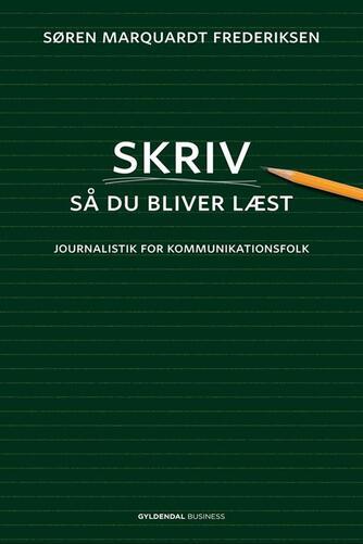 Søren Marquardt Frederiksen: Skriv så du bliver læst : journalistik for kommunikationsfolk