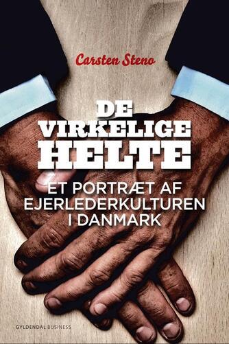 Carsten Steno: De virkelige helte : et portræt af ejerlederkulturen i Danmark