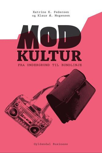 Klaus Æ. Mogensen, Katrine K. Pedersen: Modkultur : fra undergrund til bundlinje