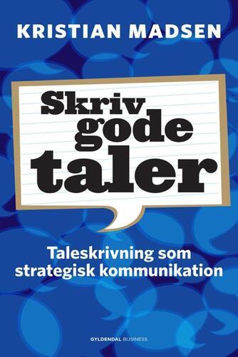 Kristian Madsen (f. 1975): Skriv gode taler : taleskrivning som strategisk kommunikation